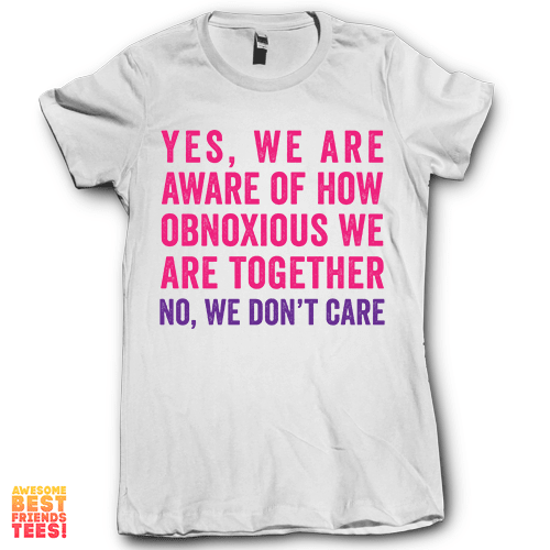 Yes We Are Aware Of How Obnoxious We Are No We Don't Care 2 on a super comfy Shirts at Awesome Best Friends' Tees!