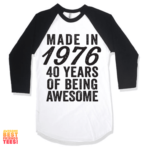 Made In 1976, 40 Years Of Being Awesome on a super comfy Shirts at Awesome Best Friends' Tees!