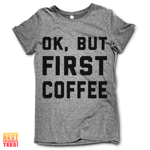 OK, But First Coffee on a super comfy Shirts at Awesome Best Friends' Tees!