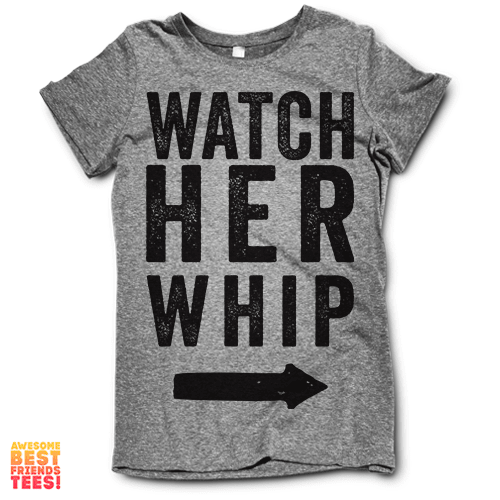 Watch Her Whip on a super comfy Shirts at Awesome Best Friends' Tees!