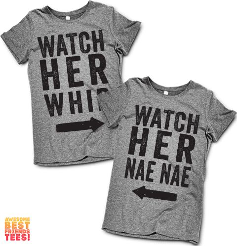 Watch Her Whip, Watch Her Nae Nae on a super comfy Shirts at Awesome Best Friends' Tees!