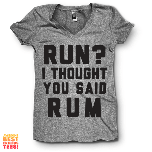 Run? I Thought You Said Rum | V Neck on a super comfy Shirts at Awesome Best Friends' Tees!