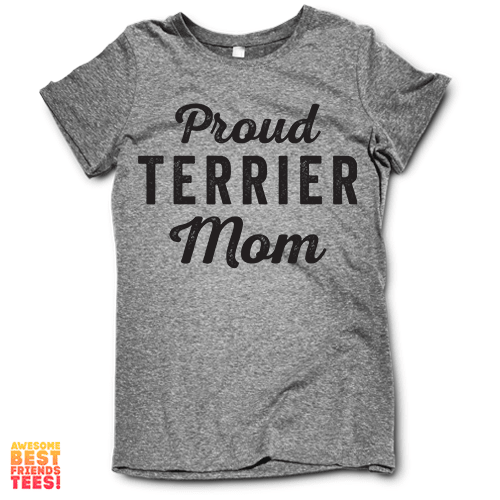 Proud Terrier Mom on a super comfy Shirts at Awesome Best Friends' Tees!