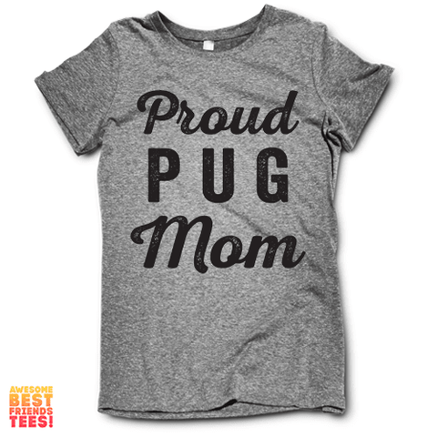 Proud Pug Mom on a super comfy Shirts at Awesome Best Friends' Tees!
