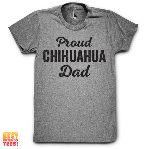 Proud Chihuahua Dad on a super comfortable Shirts for sale at Awesome Best Friends' Tees