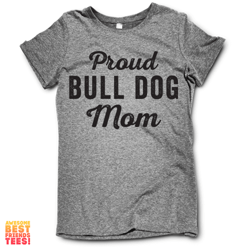 Proud Bull Dog Mom on a super comfy Shirts at Awesome Best Friends' Tees!
