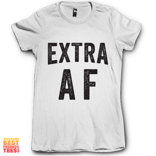 Extra AF on a super comfy Shirts at Awesome Best Friends' Tees!