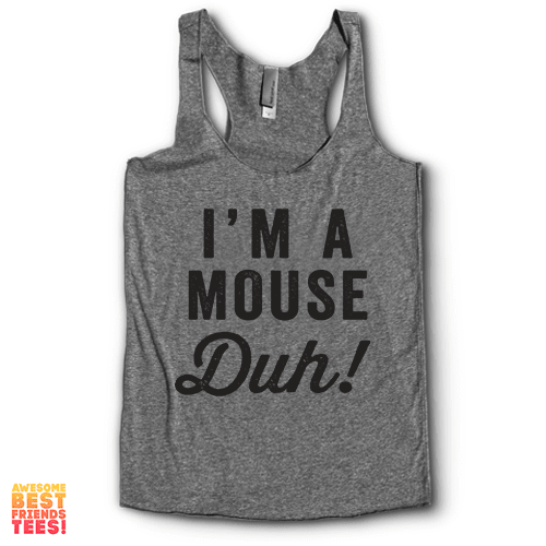 I'm A Mouse, Duh! | Racerback on a super comfy Racerback at Awesome Best Friends' Tees!