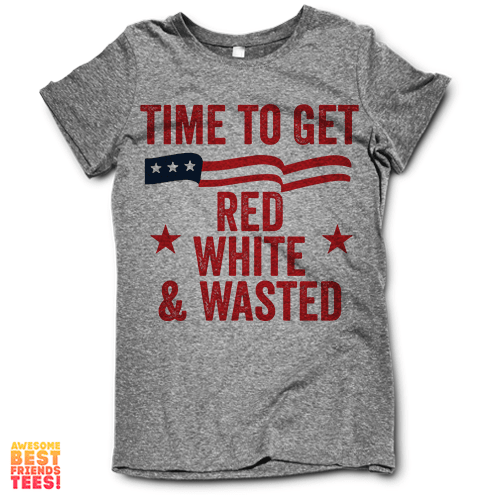 Time To Get Red White And Wasted on a super comfy Shirts at Awesome Best Friends' Tees!