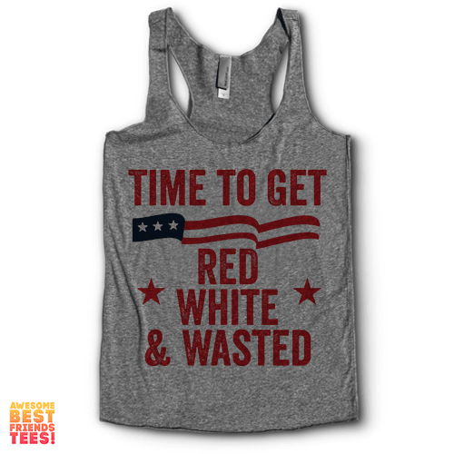 Time To Get Red White And Wasted | Racerback on a super comfortable Racerback for sale at Awesome Best Friends' Tees