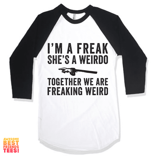 I'm A Freak, She's A Weirdo, Together We Are Freaking Weird on a super comfy Shirts at Awesome Best Friends' Tees!