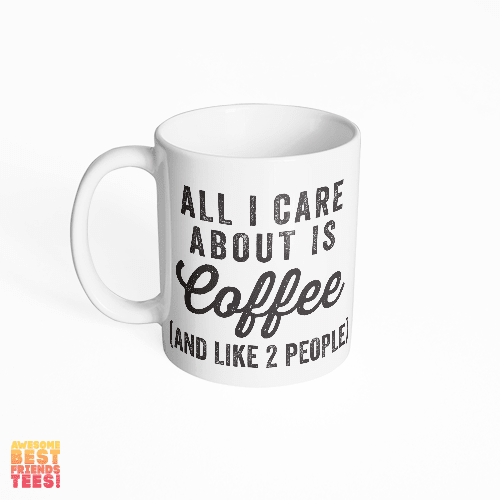 All I Care About Is Coffee (And Like 2 People) on a super comfortable mug for sale at Awesome Best Friends' Tees