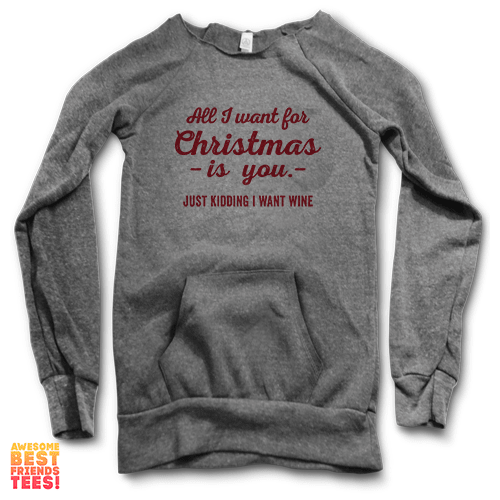 All I Want For Christmas Is You, Just Kidding I Want Wine | Maniac Sweatshirts on a super comfortable Sweaters for sale at Awesome Best Friends' Tees