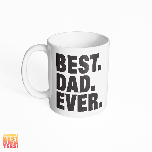 Best. Dad. Ever. on a super comfortable mug for sale at Awesome Best Friends' Tees