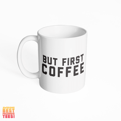 But First, Coffee on a super comfortable mug for sale at Awesome Best Friends' Tees