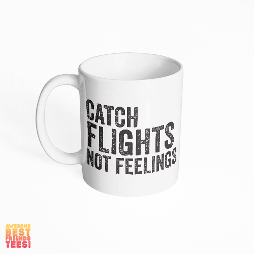 Catch Flights Not Feelings on a super comfortable mug for sale at Awesome Best Friends' Tees