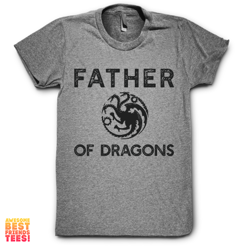 Father Of Dragons on a super comfortable Shirts for sale at Awesome Best Friends' Tees