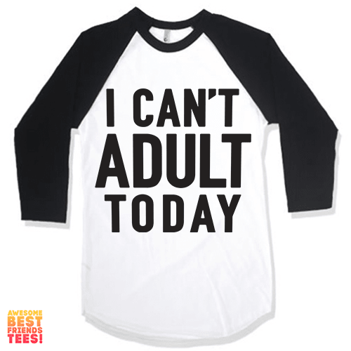 I Can't Adult Today on a super comfortable Shirts for sale at Awesome Best Friends' Tees