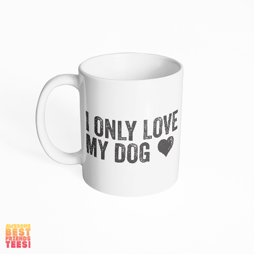 I Only Love My Dog on a super comfortable mug for sale at Awesome Best Friends' Tees
