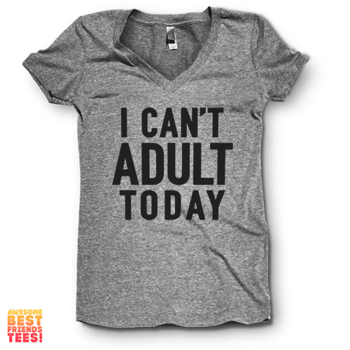I Can't Adult Today | V Neck on a super comfortable Shirts for sale at Awesome Best Friends' Tees
