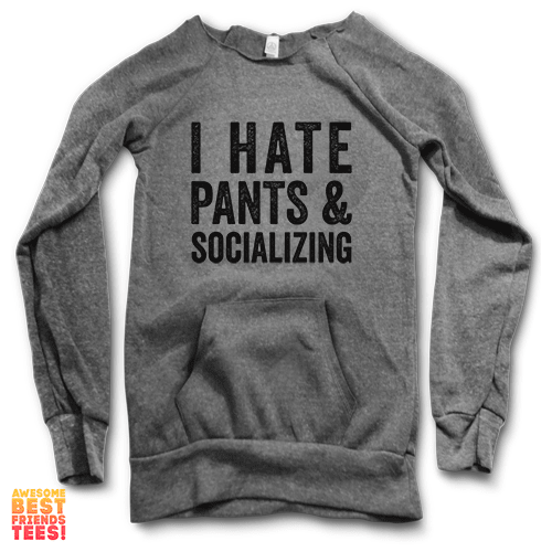 I Hate Pants & Socializing | Maniac Sweater on a super comfortable Sweaters for sale at Awesome Best Friends' Tees