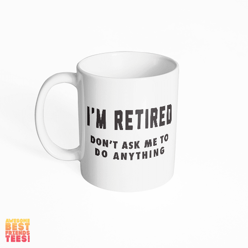 I'm Retired, Don't Ask Me To Do Anything on a super comfortable mug for sale at Awesome Best Friends' Tees