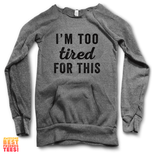 I'm Too Tired For This | Maniac Sweater on a super comfortable Sweaters for sale at Awesome Best Friends' Tees