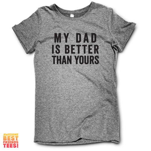 My Dad Is Better Than Yours on a super comfortable Shirts for sale at Awesome Best Friends' Tees