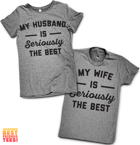 My Husband Is Seriously The Best, My Wife Is Seriously The Best | Couples Shirts on a super comfortable Shirts for sale at Awesome Best Friends' Tees