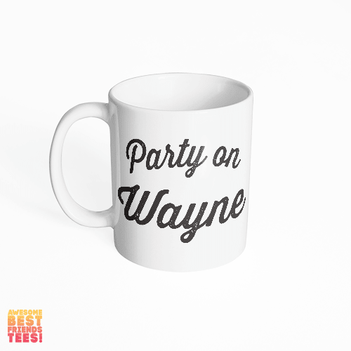 Party On Wayne on a super comfortable mug for sale at Awesome Best Friends' Tees
