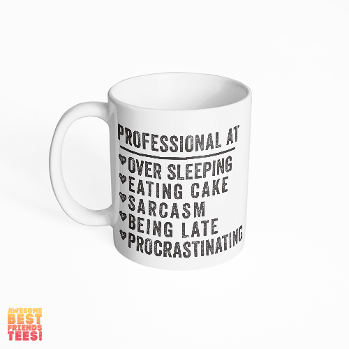 Professional At: Over Sleeping, Eating Cake, Sarcasm, Being Late, Procrastination on a super comfortable mug for sale at Awesome Best Friends' Tees