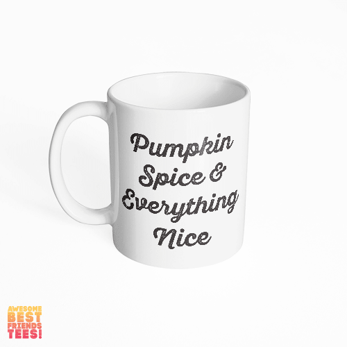 Pumpkin Spice & Everything Nice on a super comfortable mug for sale at Awesome Best Friends' Tees