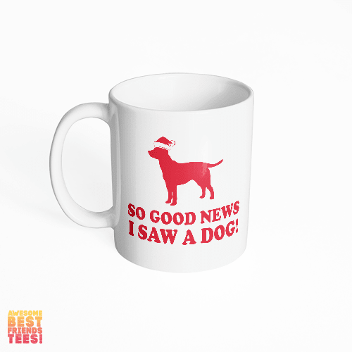 So, Good News, I Saw A Dog! on a super comfortable mug for sale at Awesome Best Friends' Tees