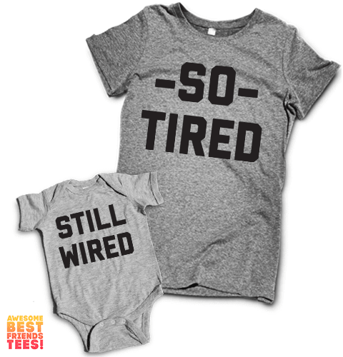 So Tired, Still Wired | Mommy & Me on a super comfortable Women's atg & Onesie hg for sale at Awesome Best Friends' Tees