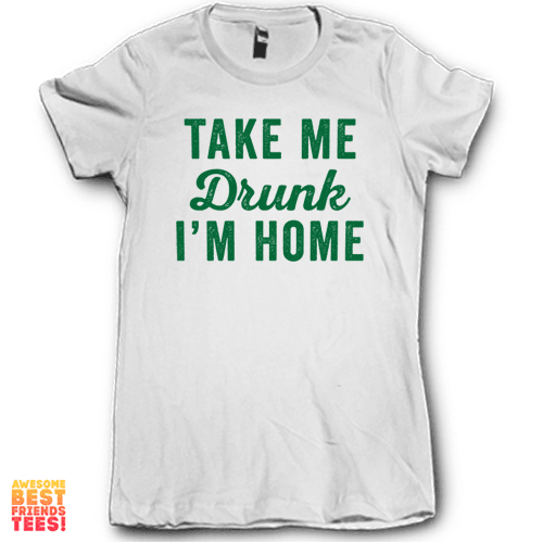 Take Me Drunk I'm Home on a super comfortable Shirts for sale at Awesome Best Friends' Tees