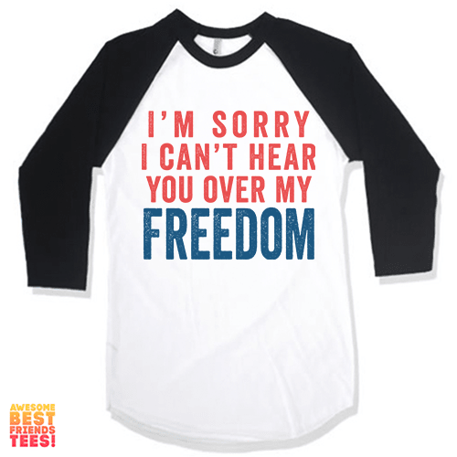 I'm Sorry I Can't Hear You Over My FREEDOM on a super comfy Shirts at Awesome Best Friends' Tees!