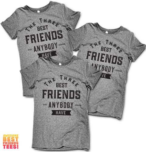 The Three Best Friends That Anybody Could Have on a super comfortable Shirts for sale at Awesome Best Friends' Tees