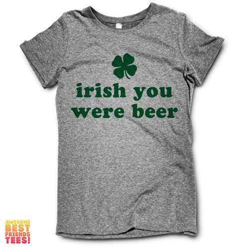 Irish You Were Beer on a super comfortable Shirts for sale at Awesome Best Friends' Tees