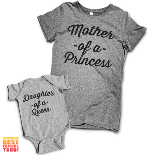 Mother Of A Princess, Daughter Of A Queen | Mommy & Me on a super comfortable Women's atg & Onesie hg for sale at Awesome Best Friends' Tees