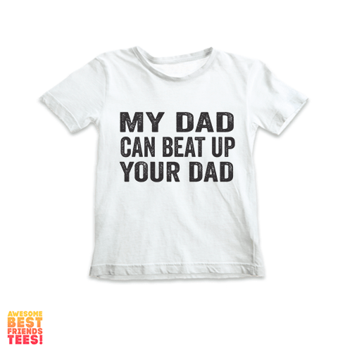 My Dad Can Beat Up Your Dad | Kids' on a super comfortable Shirts for sale at Awesome Best Friends' Tees