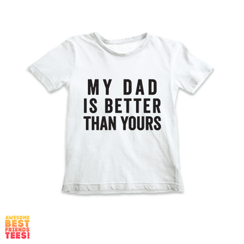 My Dad Is Better Than Yours | Kids' on a super comfortable Shirts for sale at Awesome Best Friends' Tees