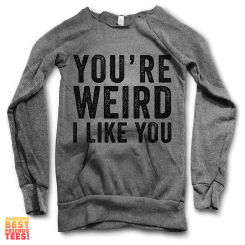 You're Weird, I Like You | Maniac Sweater on a super comfy Sweaters at Awesome Best Friends' Tees!