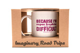 Imaginary Road Trips Fake-Cation Mug - Because I'm Super Freaking Difficult
