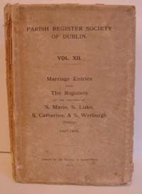Parish Register Society of Dublin, Marriage Entries of the Parishes of S. Marie, S. Luke, S. Catherine and S. Werburgh, 1627-1800. 1915