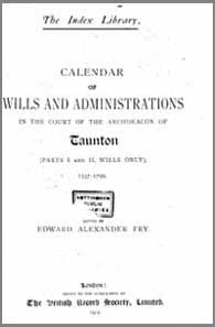 Edward Alexander Fry (Ed), Calendar for the Wills and Administrations in the Court of the Archdeacon of Taunton (Part I and II Wills Only) 1537-1799, 1912