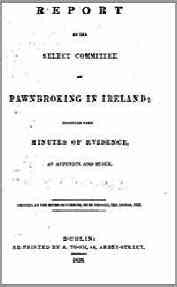 Report by the Select Committee on Pawn Broking in Ireland, together with minutes of Evidence, an Appendix and an Index, 1838