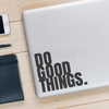 DO GOOD THINGS VINYL DECAL - INSPIRATIONAL QUOTE