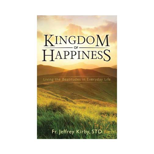 Kingdom of Happiness by Fr. Jeffrey Kirby, S.T.D.