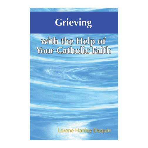 Grieving with the Help of Your Catholic Faith by Lorene Hanley Duquin