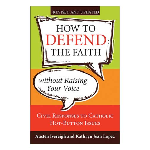 How to Defend the Faith without Raising Your Voice, Revised and Updated by Austen Ivereigh & Kathryn Jean Lopez